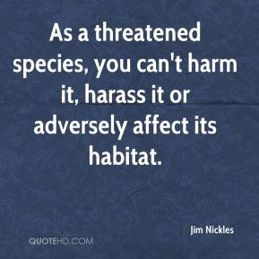 Jim Nickles  - As a threatened species, you can't harm it, harass it or adversely affect its habitat.