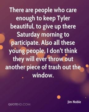 Jim Noble  - There are people who care enough to keep Tyler beautiful, to give up there Saturday morning to participate. Also all these young people, I don't think they will ever throw out another piece of trash out the window.