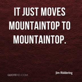 Jim Riddering  - It just moves mountaintop to mountaintop.