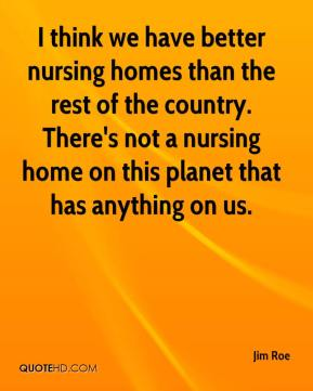 Jim Roe  - I think we have better nursing homes than the rest of the country. There's not a nursing home on this planet that has anything on us.