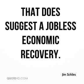 That does suggest a jobless economic recovery.