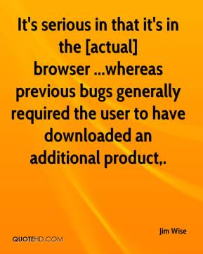 Jim Wise  - It's serious in that it's in the [actual] browser ...whereas previous bugs generally required the user to have downloaded an additional product.