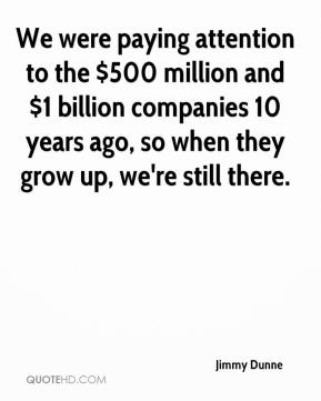 Jimmy Dunne  - We were paying attention to the $500 million and $1 billion companies 10 years ago, so when they grow up, we're still there.
