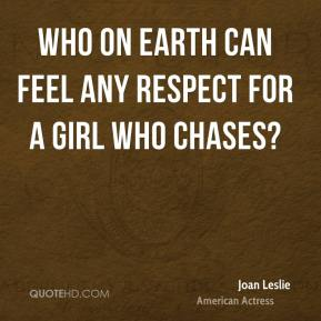 Who on earth can feel any respect for a girl who chases?