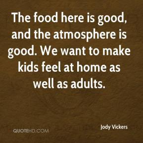 Jody Vickers  - The food here is good, and the atmosphere is good. We want to make kids feel at home as well as adults.