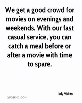 Jody Vickers  - We get a good crowd for movies on evenings and weekends. With our fast casual service, you can catch a meal before or after a movie with time to spare.