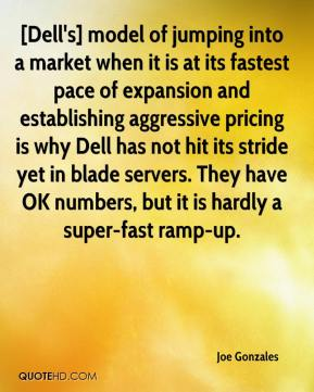 Joe Gonzales  - [Dell's] model of jumping into a market when it is at its fastest pace of expansion and establishing aggressive pricing is why Dell has not hit its stride yet in blade servers. They have OK numbers, but it is hardly a super-fast ramp-up.