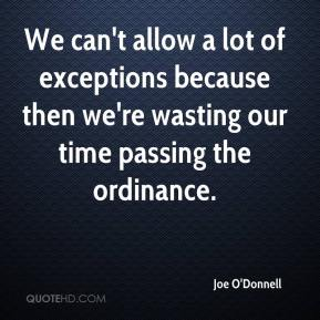 Joe O'Donnell  - We can't allow a lot of exceptions because then we're wasting our time passing the ordinance.