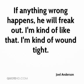 Joel Anderson  - If anything wrong happens, he will freak out. I'm kind of like that. I'm kind of wound tight.