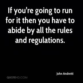 John Andretti  - If you're going to run for it then you have to abide by all the rules and regulations.