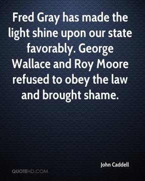 John Caddell  - Fred Gray has made the light shine upon our state favorably. George Wallace and Roy Moore refused to obey the law and brought shame.