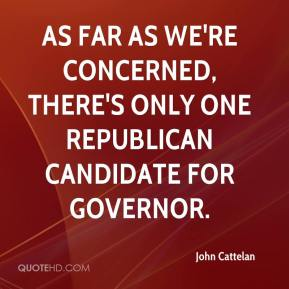 John Cattelan  - As far as we're concerned, there's only one Republican candidate for governor.