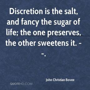 John Christian Bovee  - Discretion is the salt, and fancy the sugar of life; the one preserves, the other sweetens it. --.