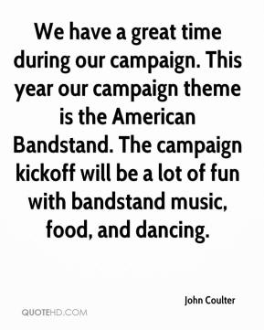John Coulter  - We have a great time during our campaign. This year our campaign theme is the American Bandstand. The campaign kickoff will be a lot of fun with bandstand music, food, and dancing.