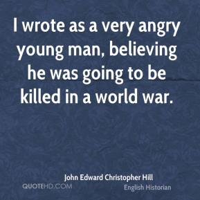 I wrote as a very angry young man, believing he was going to be killed in a world war.