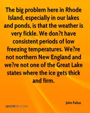 John Faltus  - The big problem here in Rhode Island, especially in our lakes and ponds, is that the weather is very fickle. We don?t have consistent periods of low freezing temperatures. We?re not northern New England and we?re not one of the Great Lake states where the ice gets thick and firm.