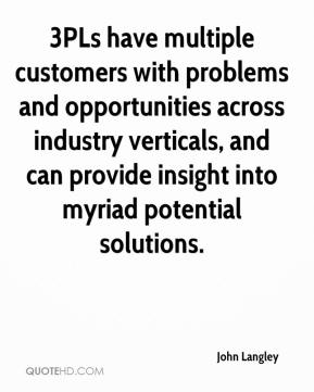 John Langley  - 3PLs have multiple customers with problems and opportunities across industry verticals, and can provide insight into myriad potential solutions.
