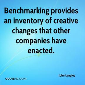 John Langley  - Benchmarking provides an inventory of creative changes that other companies have enacted.