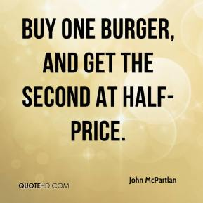 John McPartlan  - Buy one burger, and get the second at half-price.