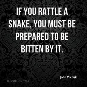 John Michuki  - If you rattle a snake, you must be prepared to be bitten by it.