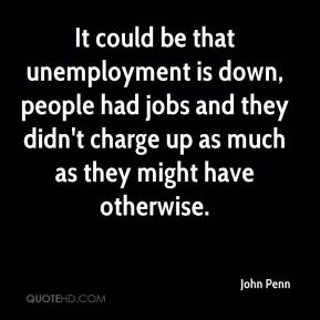 It could be that unemployment is down, people had jobs and they didn't charge up as much as they might have otherwise.