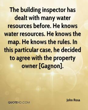 John Rosa  - The building inspector has dealt with many water resources before. He knows water resources. He knows the map. He knows the rules. In this particular case, he decided to agree with the property owner [Gagnon].