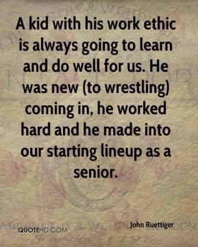 John Ruettiger  - A kid with his work ethic is always going to learn and do well for us. He was new (to wrestling) coming in, he worked hard and he made into our starting lineup as a senior.