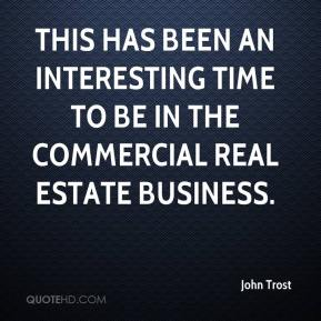 John Trost  - This has been an interesting time to be in the commercial real estate business.