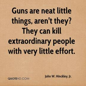 John W. Hinckley, Jr. - Guns are neat little things, aren't they? They can kill extraordinary people with very little effort.