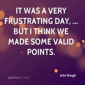 John Waugh  - It was a very frustrating day, ... But I think we made some valid points.
