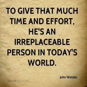 John Wetzler  - To give that much time and effort, he's an irreplaceable person in today's world.