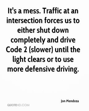 Jon Mendoza  - It's a mess. Traffic at an intersection forces us to either shut down completely and drive Code 2 (slower) until the light clears or to use more defensive driving.
