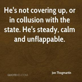 Jon Thogmartin  - He's not covering up, or in collusion with the state. He's steady, calm and unflappable.