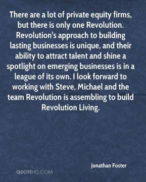 Jonathan Foster  - There are a lot of private equity firms, but there is only one Revolution. Revolution's approach to building lasting businesses is unique, and their ability to attract talent and shine a spotlight on emerging businesses is in a league of its own. I look forward to working with Steve, Michael and the team Revolution is assembling to build Revolution Living.