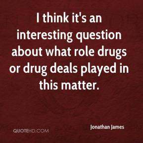 Jonathan James  - I think it's an interesting question about what role drugs or drug deals played in this matter.