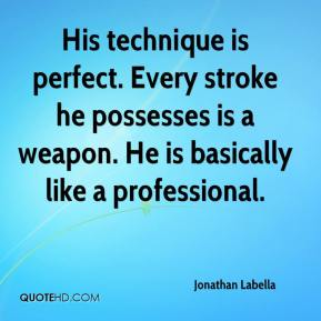 Jonathan Labella  - His technique is perfect. Every stroke he possesses is a weapon. He is basically like a professional.