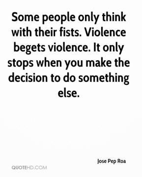 Jose Pep Roa  - Some people only think with their fists. Violence begets violence. It only stops when you make the decision to do something else.