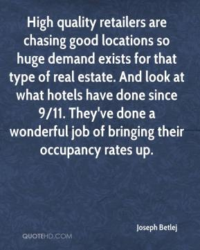 Joseph Betlej  - High quality retailers are chasing good locations so huge demand exists for that type of real estate. And look at what hotels have done since 9/11. They've done a wonderful job of bringing their occupancy rates up.