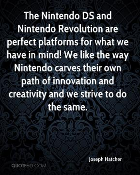 Joseph Hatcher  - The Nintendo DS and Nintendo Revolution are perfect platforms for what we have in mind! We like the way Nintendo carves their own path of innovation and creativity and we strive to do the same.