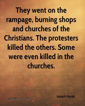 Joseph Hayab  - They went on the rampage, burning shops and churches of the Christians. The protesters killed the others. Some were even killed in the churches.