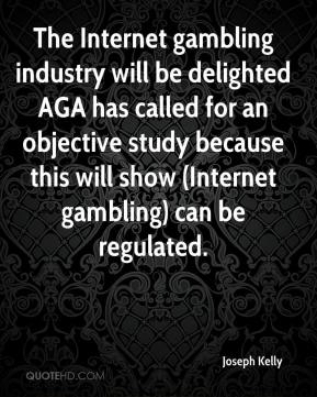 Joseph Kelly  - The Internet gambling industry will be delighted AGA has called for an objective study because this will show (Internet gambling) can be regulated.
