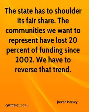 Joseph Mackey  - The state has to shoulder its fair share. The communities we want to represent have lost 20 percent of funding since 2002. We have to reverse that trend.