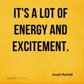 Joseph Marshall  - It's a lot of energy and excitement.