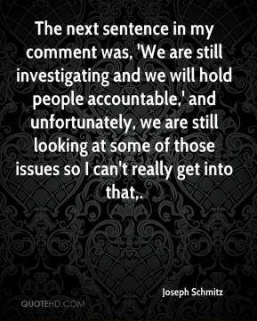 Joseph Schmitz  - The next sentence in my comment was, 'We are still investigating and we will hold people accountable,' and unfortunately, we are still looking at some of those issues so I can't really get into that.