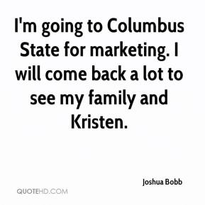 Joshua Bobb  - I'm going to Columbus State for marketing. I will come back a lot to see my family and Kristen.