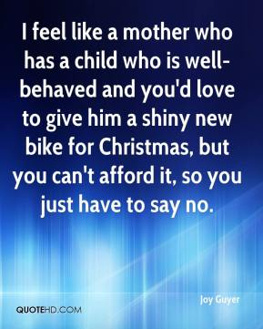 Joy Guyer  - I feel like a mother who has a child who is well-behaved and you'd love to give him a shiny new bike for Christmas, but you can't afford it, so you just have to say no.