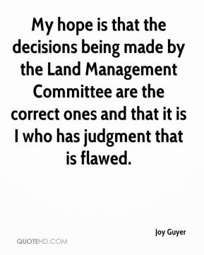 Joy Guyer  - My hope is that the decisions being made by the Land Management Committee are the correct ones and that it is I who has judgment that is flawed.