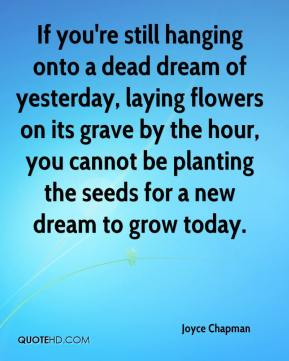 Joyce Chapman  - If you're still hanging onto a dead dream of yesterday, laying flowers on its grave by the hour, you cannot be planting the seeds for a new dream to grow today.