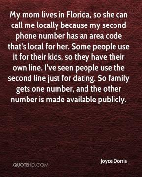 Joyce Dorris  - My mom lives in Florida, so she can call me locally because my second phone number has an area code that's local for her. Some people use it for their kids, so they have their own line. I've seen people use the second line just for dating. So family gets one number, and the other number is made available publicly.