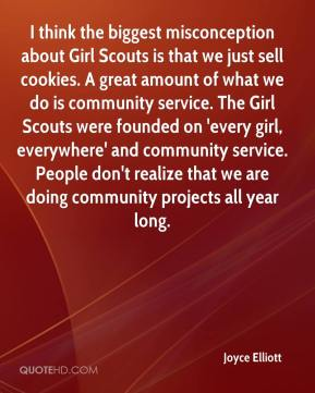 Joyce Elliott  - I think the biggest misconception about Girl Scouts is that we just sell cookies. A great amount of what we do is community service. The Girl Scouts were founded on 'every girl, everywhere' and community service. People don't realize that we are doing community projects all year long.